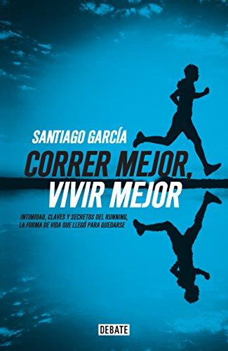 Correr mejor, vivir mejor: Intimidad,claves y secretos del running,la forma de vida que llegó para quedarse por Santiago García