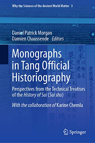 Monographs in Tang Official Historiography: Perspectives from the Technical Treatises of the History of Sui (Sui shu) (Why the Sciences of the Ancient World Matter Book 3) (English Edition)