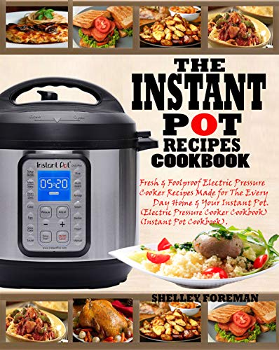 THE INSTANT POT RECIPES COOKBOOK: Fresh & Foolproof Electric Pressure Cooker Recipes Made for The Everyday Home & Your Instant Pot (Electric Pressure Cooker ... (Instant Pot Cookbook). (English Edition)