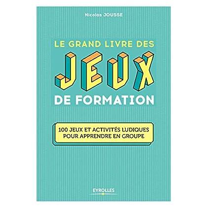 Le grand livre des jeux de formation: 100 jeux et activités ludiques pour apprendre en groupe