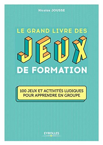 Le grand livre des jeux de formation: 100 jeux et activités ludiques pour apprendre en grou