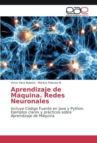 Aprendizaje de Máquina. Redes Neuronales: Incluye Código Fuente en Java y Python. Ejemplos claros y prácticos sobre Aprendizaje de Máquina por Victor Viera Balanta