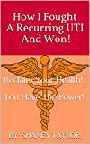 How I Fought A Recurring UTI And Won!: Reclaim Your Health! You Have The Power!
