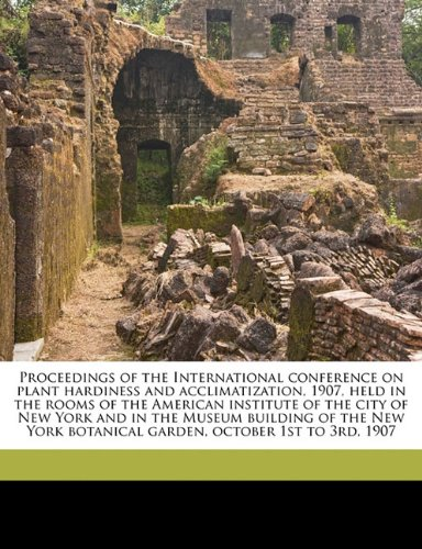 Proceedings of the International conference on plant hardiness and acclimatization, 1907, held in the rooms of the American institute of the city of ... botanical garden, october 1st to 3rd, 1907