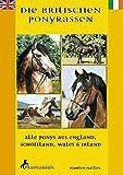 Die Britischen Ponyrassen: Alle Ponys aus England, Schottland, Wales und Irland. Tinker, Welsh-Ponys, Connemara, New Forest, Fellponys, Highland-Ponys, Dartmoor-Ponys, Shetlandponys