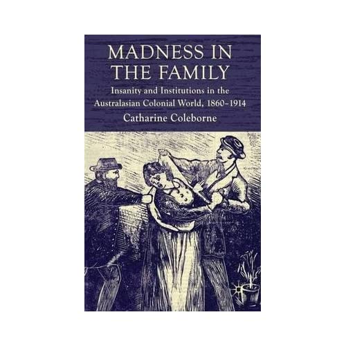 By Coleborne, Catharine ( Author ) [ Madness in the Family: Insanity and Institutions in the Australasian Colonial World, 1860-1914 By Dec-2009 Hardcover