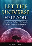 Let The Universe Help You!: How to Get All The Money That You Want In An Honest And Fulfilling Way (The law of attraction Book 1)