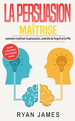 La persuasion: maîtrise- comment maîtriser la persuasion, contrôle de l'esprit et la PNL (Persuasion Livre en Français/French Book) par Ryan James
