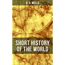 H. G. Wells' Short History of The World: The Beginnings of Life, The Age of Mammals, The Neanderthal and the Rhodesian Man, Primitive Thought, Primitive ... Judea, The Greeks and more (English Edition)