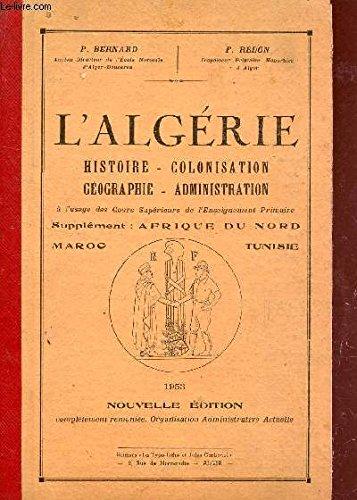 L'ALGERIE : HISTOIRE - COLONISATION - GEOGRAPHIE - ADMINISTRATION / SUPPLEMENT : AFRIQUE DU NORD : MAROC ET TUNISIE. PDF Books