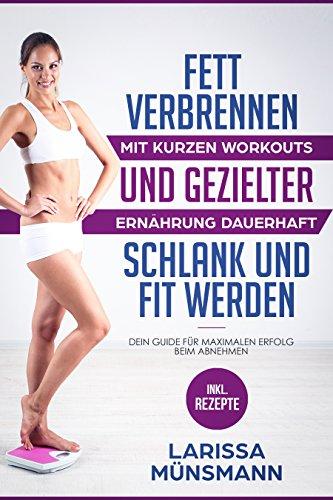 Fett verbrennen – Mit kurzen Workouts und gezielter Ernährung dauerhaft schlank und fit werden - Dein Guide für maximalen Erfolg beim Abnehmen (Stoffwechsel beschleunigen, Bikini Body) (Dauerhaftes Fett)