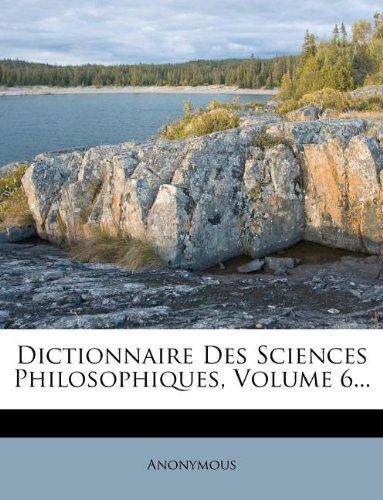 Dictionnaire Des Sciences Philosophiques, Volume 6.