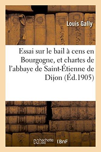 Essai sur le bail  cens en Bourgogne, et chartes de l'abbaye de Saint-tienne de Dijon: de 1395  1400 : thse pour le doctorat, sciences juridiques,...