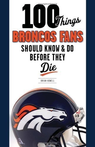 100 Things Broncos Fans Should Know & Do Before They Die (100 Things...Fans Should Know) by Howell, Brian 1st (first) (2012) Paperback