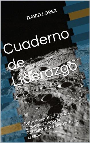Cuaderno de Liderazgo: Reflexiones diarias para Cambiar y Mejorar Conquistar tus sueños Pisar la Luna por David López