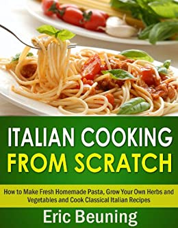 Italian Cooking From Scratch - How to Make Fresh Homemade Pasta, Grow Your Own Herbs and Vegetables and Cook Classical Italian Recipes (3 cookbooks in 1) (English Edition) par [Beuning, Eric]