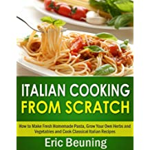 Italian Cooking From Scratch - How to Make Fresh Homemade Pasta, Grow Your Own Herbs and Vegetables and Cook Classical Italian Recipes (3 cookbooks in 1) (English Edition)