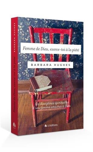 Femme de Dieu, exerce-toi à la piété. Les disciplines spirituelles d'une femme attachée à Dieu par Barbara Hughes