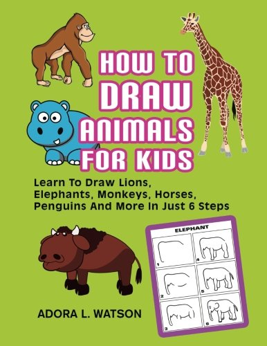 How To Draw Animals For Kids: Learn To Draw Lions, Elephants, Monkeys, Horses, Penguins And More In Just 6 Steps