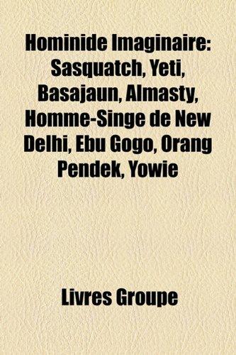 Hominid Imaginaire: Sasquatch, Yti, Basajaun, Almasty, Homme-Singe de New Delhi, Ebu Gogo, Orang Pendek, Yowie