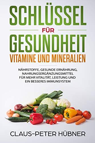 Schlüssel für Gesundheit - Vitamine und Mineralien. Tipps, Tricks und Infos über Nährstoffe, gesunde Ernährung, Nahrungsergänzung für mehr Vitalität, Leistung und ein besseres Immunsystem (Bücher über Vitamine & Nahrungsergänzungsmittel)