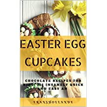Easter Egg Cupcakes to Chocolate Recipes for kids: 101 Insanely Quick and Easy an Essential (English Edition)