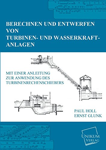 Berechnen und Entwerfen von Turbinen- und Wasserkraft-Anlagen: Mit einer Anleitung zur Anwendung des Turbinenrechenschiebers