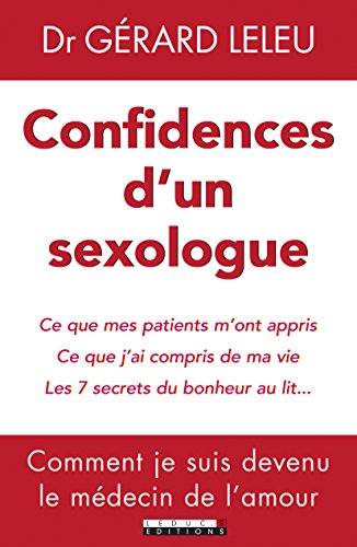 Confidences d'un sexologue : Ce que mes patients m'ont appris ; ce que j'ai compris de ma vie ; les 7 secrets du bonheur au lit... par Gérard Leleu