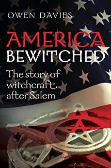 America Bewitched: The Story of Witchcraft After Salem by [Davies, Owen]