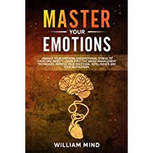 Master Your Emotions: Manage Your Emotions and Emotional Stress to Overcome Anxiety. Learn Effective Anger Management Techniques. Improve Your Emotional ... (Change Your Brain Book 4) (English Edition)