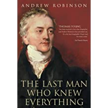 The Last Man Who Knew Everything: Thomas Young, the Anonymous Polymath Who Proved Newton Wrong, Explained How We See, Cured the Sick and Deciphered the Rosetta Stone by Andrew Robinson (2007-08-02)