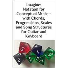Imagine: Notation for Conceptual Music - with Chords, Progressions, Scales and Song Structures for Guitar and Keyboard (English Edition)