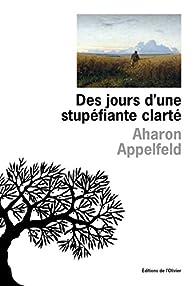 Aharon Appelfeld - Des jours d'une stupéfiante clarté