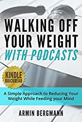 Walking Off Your Weight With Podcasts: A simple approach to reducing your weight while feeding your mind (Weight Loss Motivation) (English Edition)