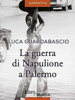 La guerra di Napulione a Palermo di [Guardabascio, Luca]