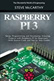 Raspberry Pi 3: Setup, Programming and Developing Amazing Projects with Raspberry Pi for Beginners - With Source Code and Step by Step Guides (The Wonderful World of Engineering)