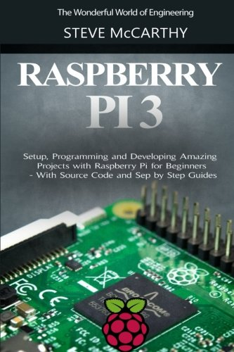 Preisvergleich Produktbild Raspberry Pi 3: Setup,  Programming and Developing Amazing Projects with Raspberry Pi for Beginners - With Source Code and Step by Step Guides (The Wonderful World of Engineering)