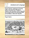 Hugh Gaine's Catalogue of Books, Lately Imported from England, Ireland, and Scotland, and to Be Sold at His Book-Store and Printing-Office, at the Bible in Hanover-Square