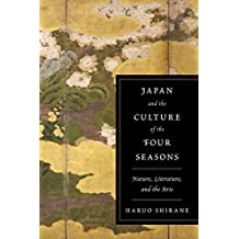 Shirane, H: Japan and the Culture of the Four Seasons: Nature, Literature, and the Arts