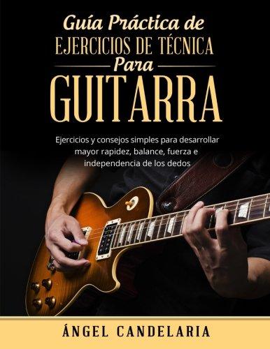 Guía Práctica de Ejercicios de Técnica para Guitarra: Ejercicios y consejos simples para desarrollar mayor rapidez, balance, fuerza e independencia de los dedos por Ángel Candelaria