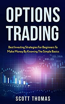Options Trading: Best Investing Strategies For Beginners To Make Money By Knowing The Simple Basics by [Thomas, Scott]