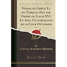 Voyage En Grece Et En Turquie, Fait Par Ordre de Louis XVI, Et Avec I'autorisation de la Cour Ottomane, Vol. 2 (Classic Reprint)
