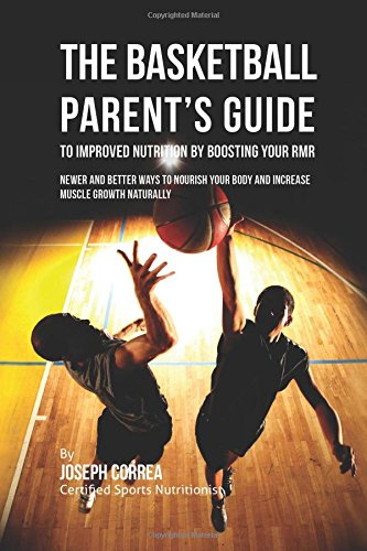 The Basketball Parent's Guide to Improved Nutrition by Boosting Your RMR: Newer and Better Ways to Nourish Your Body and Increase Muscle Growth Naturally por Joseph Correa (Certified Sports Nutritionist)