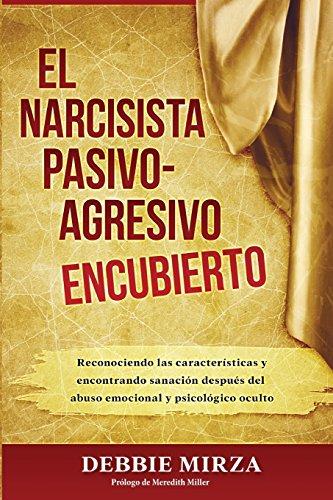 El Narcisista Pasivo-Agresivo Encubierto: Reconociendo las características y encontrando sanación después del abuso emocional y psicológico oculto por Debbie Mirza