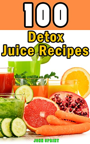 100-detox-juice-recipes-healthy-juice-recipes-for-detoxing-your-liver-bladder-and-other-cells-a-supe