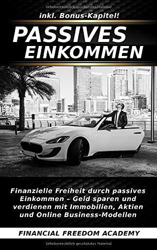 Passives Einkommen: Finanzielle Freiheit durch passives Einkommen - Geld sparen & verdienen mit Immobilien, Aktien & Online Business-Modellen