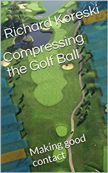 Compressing the Golf Ball: Making good contact (How to Play Golf from the Very Beginning Book 2) (English Edition) par [Koreski, Richard]