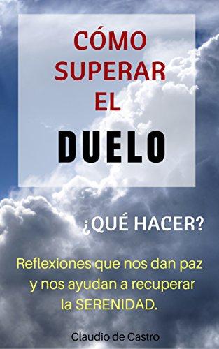 Cómo superar el Duelo: Reflexiones que nos dan Paz y nos ayudan a tener serenidad (Libros de auto-ayuda y crecimiento espiritual) (Spanish Edition)