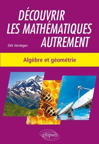 Découvrir les mathématiques autrement - Algèbre et géométrie par  Verstegen Dirk