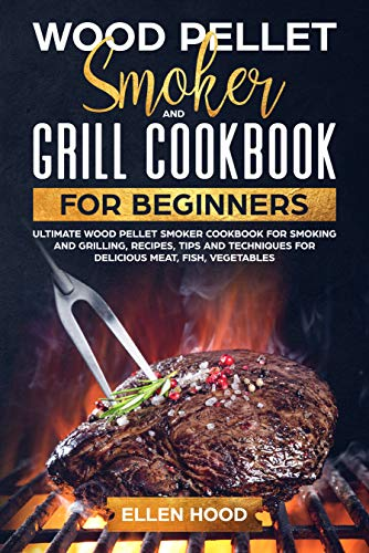Wood Pellet Smoker and Grill Cookbook for Beginners: Ultimate Wood Pellet Smoker Cookbook for Smoking and Grilling, Recipes, Tips and Techniques for Delicious Meat, Fish, Vegetables (English Edition)